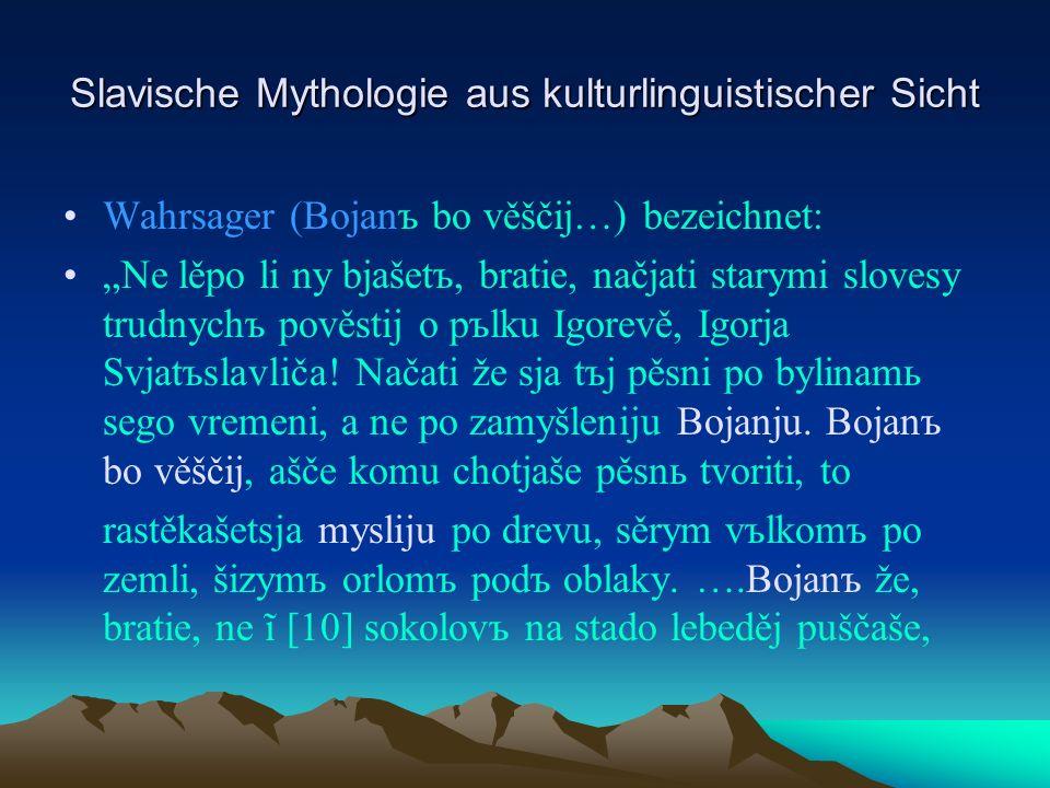 Slavische Mythologie aus kulturlinguistischer Sicht Wahrsager (Bojanъ bo věščij…) bezeichnet: Ne lěpo li ny bjašetъ, bratie, načjati starymi slovesy trudnychъ pověstij o pъlku Igorevě, Igorja Svjatъslavliča.