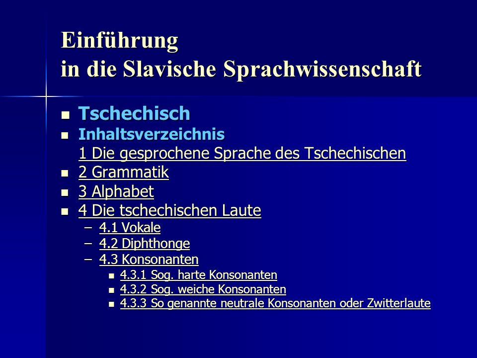 Einführung in die Slavische Sprachwissenschaft Tschechisch Tschechisch Inhaltsverzeichnis Inhaltsverzeichnis 1 Die gesprochene Sprache des Tschechischen 1 Die gesprochene Sprache des Tschechischen 2 Grammatik 2 Grammatik 2 Grammatik 2 Grammatik 3 Alphabet 3 Alphabet 3 Alphabet 3 Alphabet 4 Die tschechischen Laute 4 Die tschechischen Laute 4 Die tschechischen Laute 4 Die tschechischen Laute –4.1 Vokale 4.1 Vokale4.1 Vokale –4.2 Diphthonge 4.2 Diphthonge4.2 Diphthonge –4.3 Konsonanten 4.3 Konsonanten4.3 Konsonanten 4.3.1 Sog.