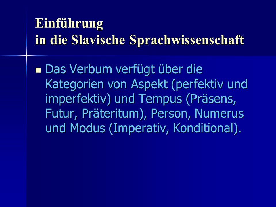 Einführung in die Slavische Sprachwissenschaft Das Verbum verfügt über die Kategorien von Aspekt (perfektiv und imperfektiv) und Tempus (Präsens, Futur, Präteritum), Person, Numerus und Modus (Imperativ, Konditional).