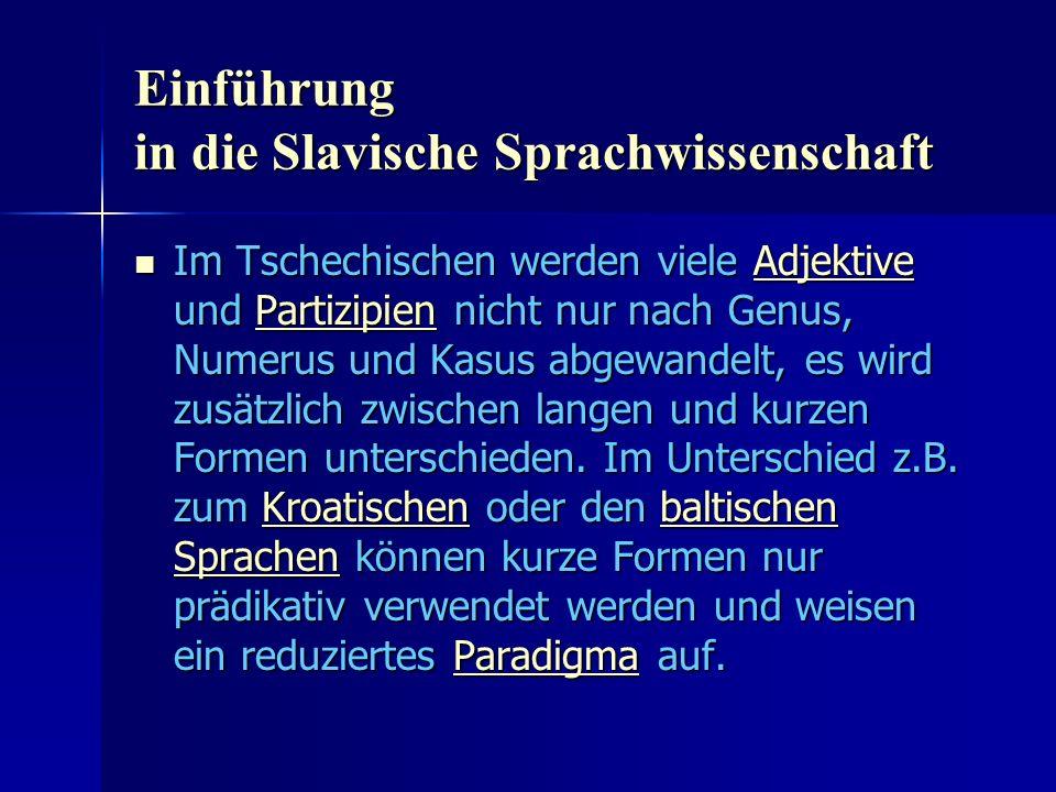 Einführung in die Slavische Sprachwissenschaft Im Tschechischen werden viele Adjektive und Partizipien nicht nur nach Genus, Numerus und Kasus abgewandelt, es wird zusätzlich zwischen langen und kurzen Formen unterschieden.