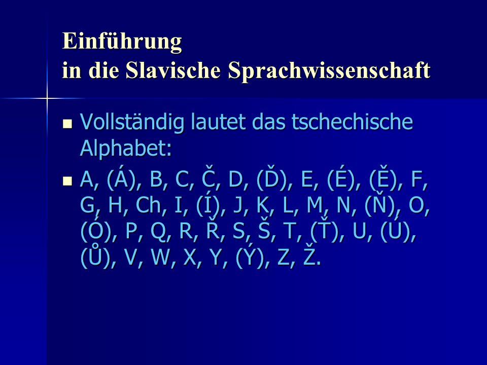 Einführung in die Slavische Sprachwissenschaft Vollständig lautet das tschechische Alphabet: Vollständig lautet das tschechische Alphabet: A, (Á), B, C, Č, D, (Ď), E, (É), (Ě), F, G, H, Ch, I, (Í), J, K, L, M, N, (Ň), O, (Ó), P, Q, R, Ř, S, Š, T, (Ť), U, (Ú), (Ů), V, W, X, Y, (Ý), Z, Ž.