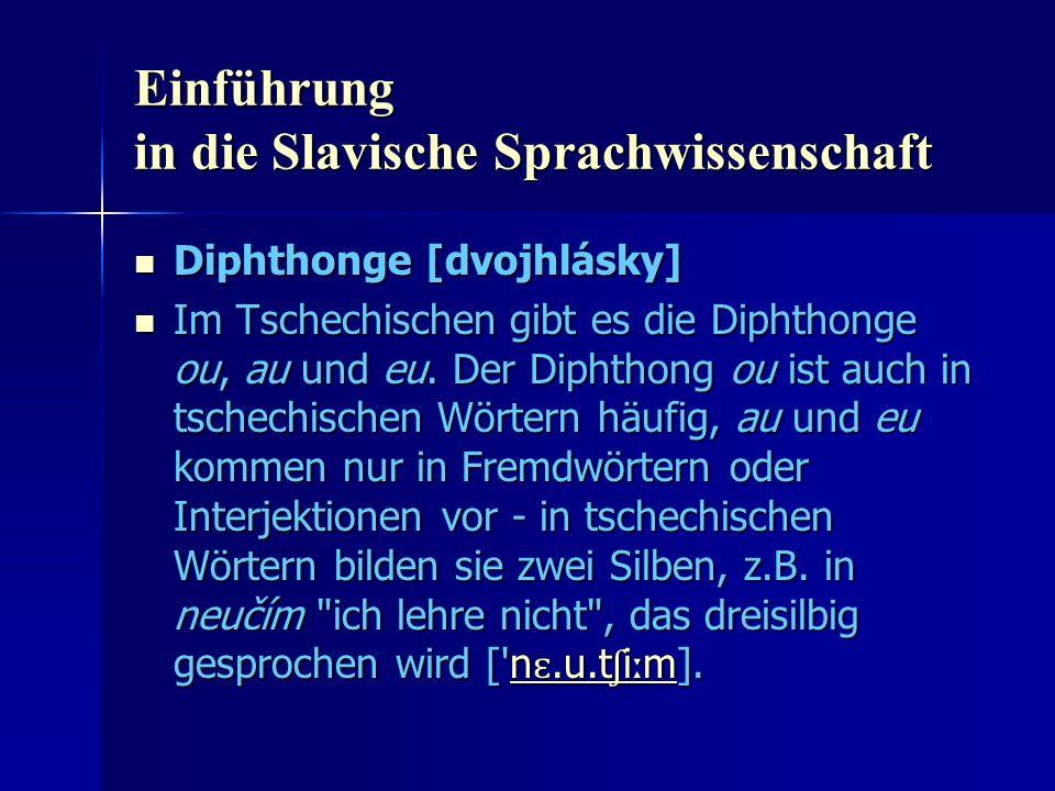 Einführung in die Slavische Sprachwissenschaft Diphthonge [dvojhlásky] Diphthonge [dvojhlásky] Im Tschechischen gibt es die Diphthonge ou, au und eu.