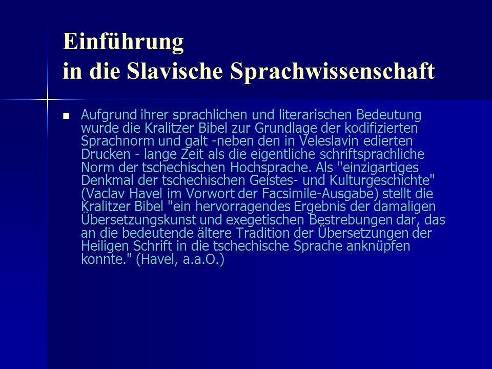 Einführung in die Slavische Sprachwissenschaft Aufgrund ihrer sprachlichen und literarischen Bedeutung wurde die Kralitzer Bibel zur Grundlage der kodifizierten Sprachnorm und galt -neben den in Veleslavin edierten Drucken - lange Zeit als die eigentliche schriftsprachliche Norm der tschechischen Hochsprache.