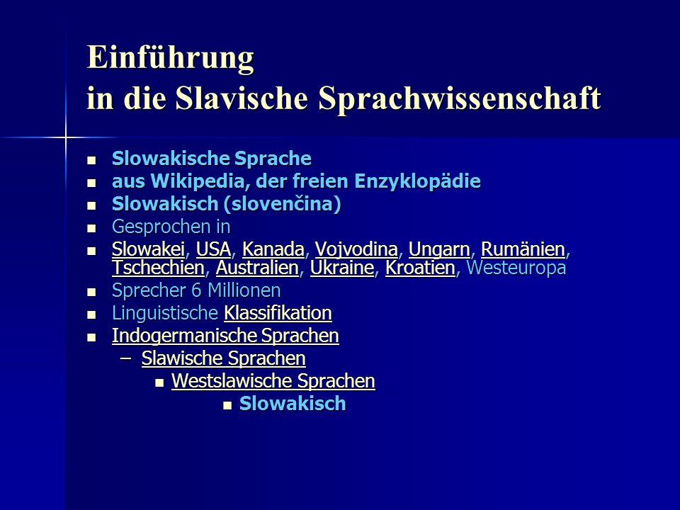 Einführung in die Slavische Sprachwissenschaft Slowakische Sprache Slowakische Sprache aus Wikipedia, der freien Enzyklopädie aus Wikipedia, der freien Enzyklopädie Slowakisch (slovenčina) Slowakisch (slovenčina) Gesprochen in Gesprochen in Slowakei, USA, Kanada, Vojvodina, Ungarn, Rumänien, Tschechien, Australien, Ukraine, Kroatien, Westeuropa Slowakei, USA, Kanada, Vojvodina, Ungarn, Rumänien, Tschechien, Australien, Ukraine, Kroatien, Westeuropa SlowakeiUSAKanadaVojvodinaUngarnRumänien TschechienAustralienUkraineKroatien SlowakeiUSAKanadaVojvodinaUngarnRumänien TschechienAustralienUkraineKroatien Sprecher 6 Millionen Sprecher 6 Millionen Linguistische Klassifikation Linguistische KlassifikationKlassifikation Indogermanische Sprachen Indogermanische Sprachen Indogermanische Sprachen Indogermanische Sprachen –Slawische Sprachen Slawische SprachenSlawische Sprachen Westslawische Sprachen Westslawische Sprachen Westslawische Sprachen Westslawische Sprachen Slowakisch Slowakisch