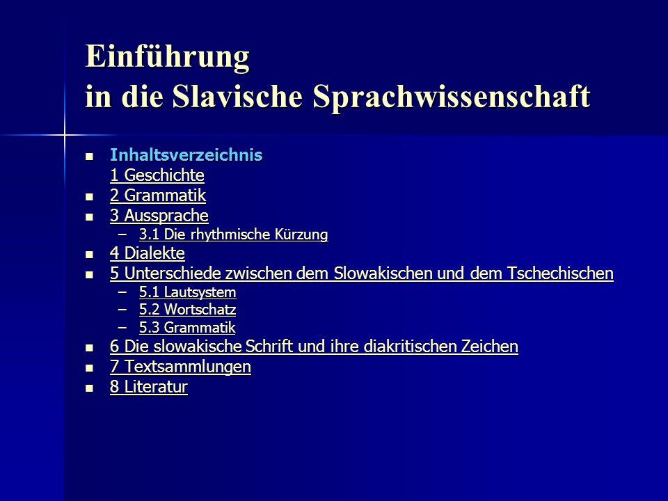 Einführung in die Slavische Sprachwissenschaft Inhaltsverzeichnis Inhaltsverzeichnis 1 Geschichte 1 Geschichte 2 Grammatik 2 Grammatik 2 Grammatik 2 Grammatik 3 Aussprache 3 Aussprache 3 Aussprache 3 Aussprache –3.1 Die rhythmische Kürzung 3.1 Die rhythmische Kürzung3.1 Die rhythmische Kürzung 4 Dialekte 4 Dialekte 4 Dialekte 4 Dialekte 5 Unterschiede zwischen dem Slowakischen und dem Tschechischen 5 Unterschiede zwischen dem Slowakischen und dem Tschechischen 5 Unterschiede zwischen dem Slowakischen und dem Tschechischen 5 Unterschiede zwischen dem Slowakischen und dem Tschechischen –5.1 Lautsystem 5.1 Lautsystem5.1 Lautsystem –5.2 Wortschatz 5.2 Wortschatz5.2 Wortschatz –5.3 Grammatik 5.3 Grammatik5.3 Grammatik 6 Die slowakische Schrift und ihre diakritischen Zeichen 6 Die slowakische Schrift und ihre diakritischen Zeichen 6 Die slowakische Schrift und ihre diakritischen Zeichen 6 Die slowakische Schrift und ihre diakritischen Zeichen 7 Textsammlungen 7 Textsammlungen 7 Textsammlungen 7 Textsammlungen 8 Literatur 8 Literatur 8 Literatur 8 Literatur