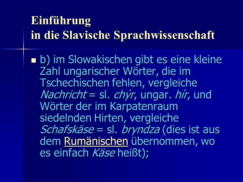 Einführung in die Slavische Sprachwissenschaft b) im Slowakischen gibt es eine kleine Zahl ungarischer Wörter, die im Tschechischen fehlen, vergleiche Nachricht = sl.