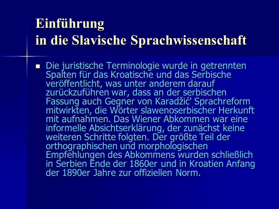 Einführung in die Slavische Sprachwissenschaft Die juristische Terminologie wurde in getrennten Spalten für das Kroatische und das Serbische veröffentlicht, was unter anderem darauf zurückzuführen war, dass an der serbischen Fassung auch Gegner von Karadžić Sprachreform mitwirkten, die Wörter slawenoserbischer Herkunft mit aufnahmen.