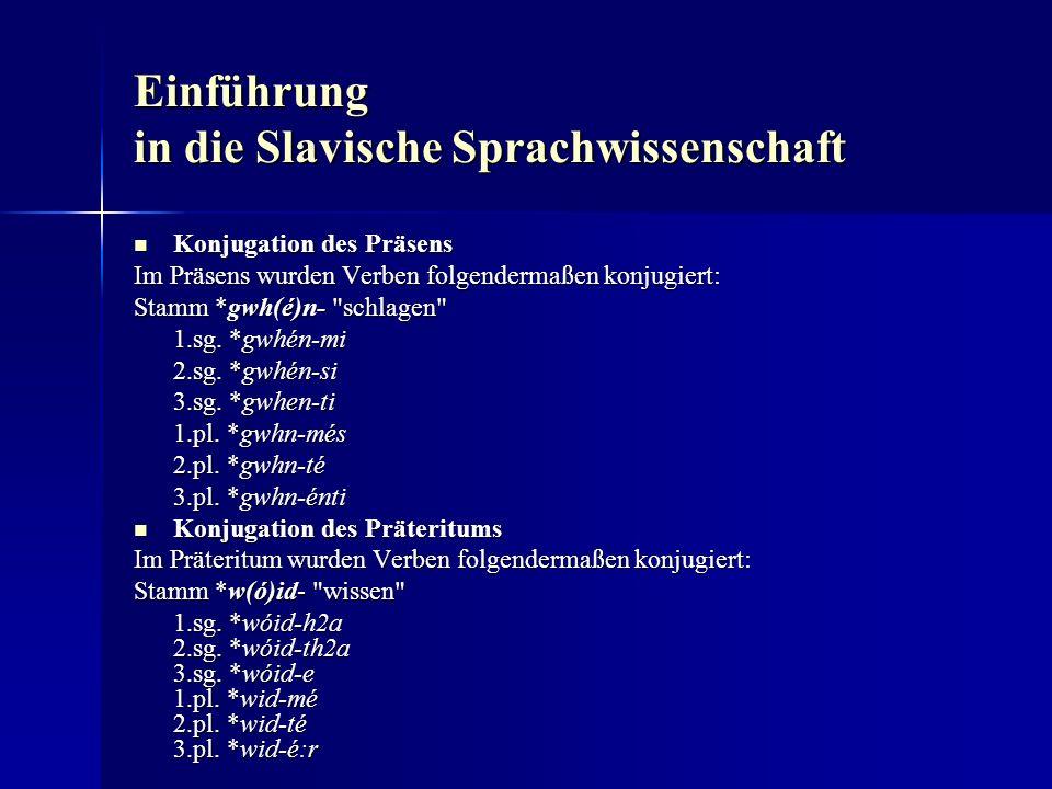 Einführung in die Slavische Sprachwissenschaft Konjugation des Präsens Konjugation des Präsens Im Präsens wurden Verben folgendermaßen konjugiert: Stamm *gwh(é)n- schlagen 1.sg.