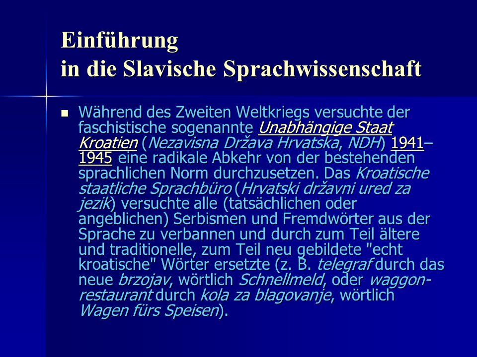 Einführung in die Slavische Sprachwissenschaft Während des Zweiten Weltkriegs versuchte der faschistische sogenannte Unabhängige Staat Kroatien (Nezavisna Država Hrvatska, NDH) 1941– 1945 eine radikale Abkehr von der bestehenden sprachlichen Norm durchzusetzen.