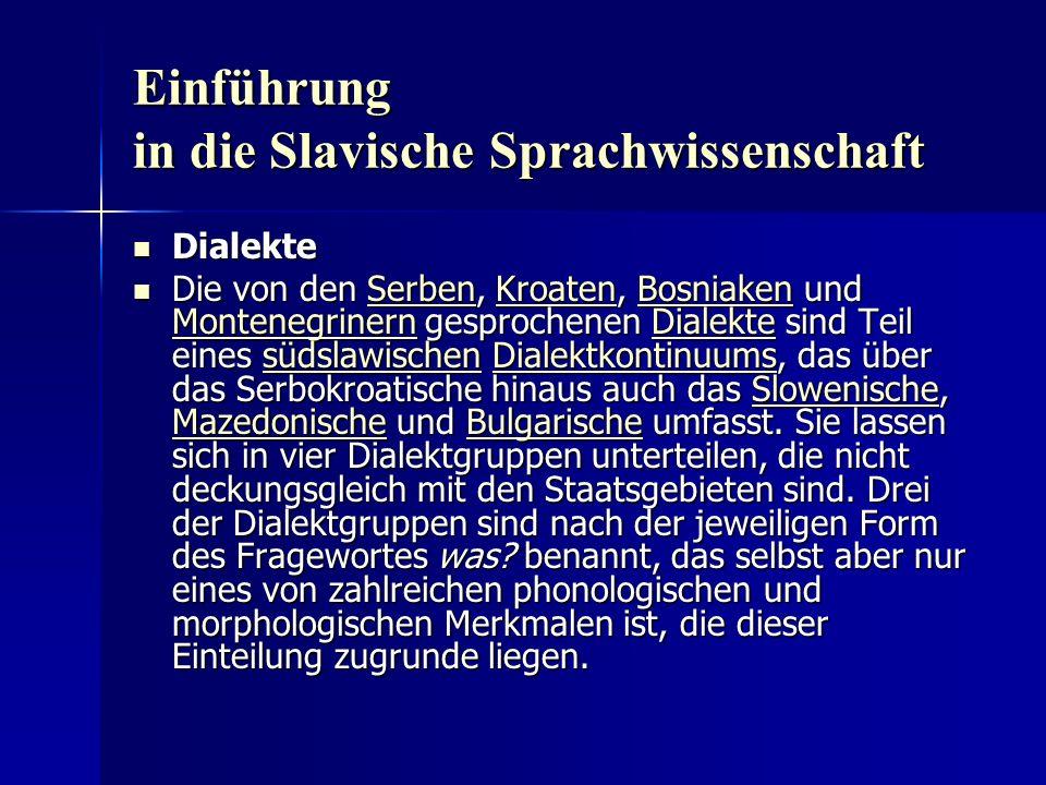 Einführung in die Slavische Sprachwissenschaft Dialekte Dialekte Die von den Serben, Kroaten, Bosniaken und Montenegrinern gesprochenen Dialekte sind Teil eines südslawischen Dialektkontinuums, das über das Serbokroatische hinaus auch das Slowenische, Mazedonische und Bulgarische umfasst.