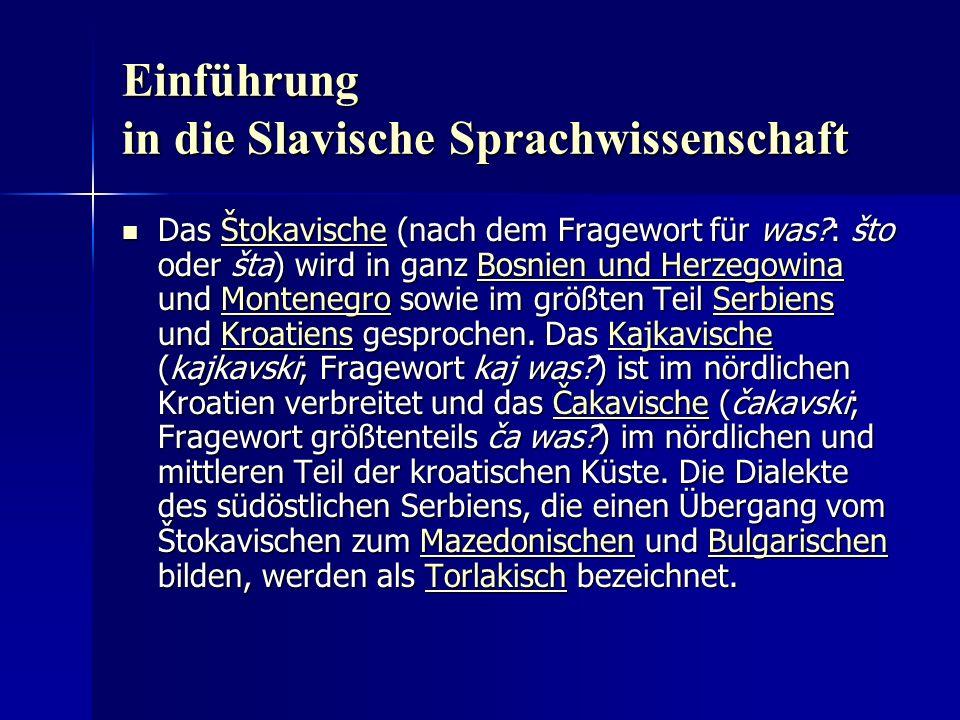Einführung in die Slavische Sprachwissenschaft Das Štokavische (nach dem Fragewort für was?: što oder šta) wird in ganz Bosnien und Herzegowina und Montenegro sowie im größten Teil Serbiens und Kroatiens gesprochen.