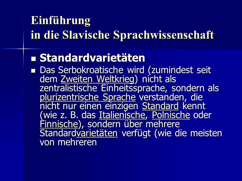 Einführung in die Slavische Sprachwissenschaft Standardvarietäten Standardvarietäten Das Serbokroatische wird (zumindest seit dem Zweiten Weltkrieg) nicht als zentralistische Einheitssprache, sondern als plurizentrische Sprache verstanden, die nicht nur einen einzigen Standard kennt (wie z.