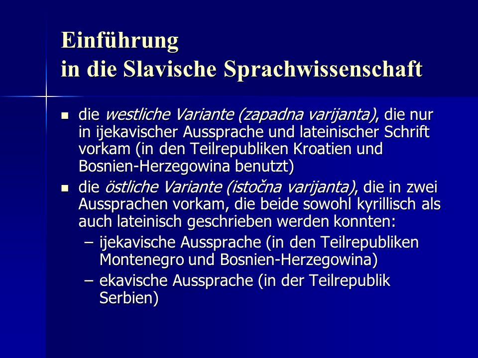 Einführung in die Slavische Sprachwissenschaft die westliche Variante (zapadna varijanta), die nur in ijekavischer Aussprache und lateinischer Schrift vorkam (in den Teilrepubliken Kroatien und Bosnien-Herzegowina benutzt) die westliche Variante (zapadna varijanta), die nur in ijekavischer Aussprache und lateinischer Schrift vorkam (in den Teilrepubliken Kroatien und Bosnien-Herzegowina benutzt) die östliche Variante (istočna varijanta), die in zwei Aussprachen vorkam, die beide sowohl kyrillisch als auch lateinisch geschrieben werden konnten: die östliche Variante (istočna varijanta), die in zwei Aussprachen vorkam, die beide sowohl kyrillisch als auch lateinisch geschrieben werden konnten: –ijekavische Aussprache (in den Teilrepubliken Montenegro und Bosnien-Herzegowina) –ekavische Aussprache (in der Teilrepublik Serbien)