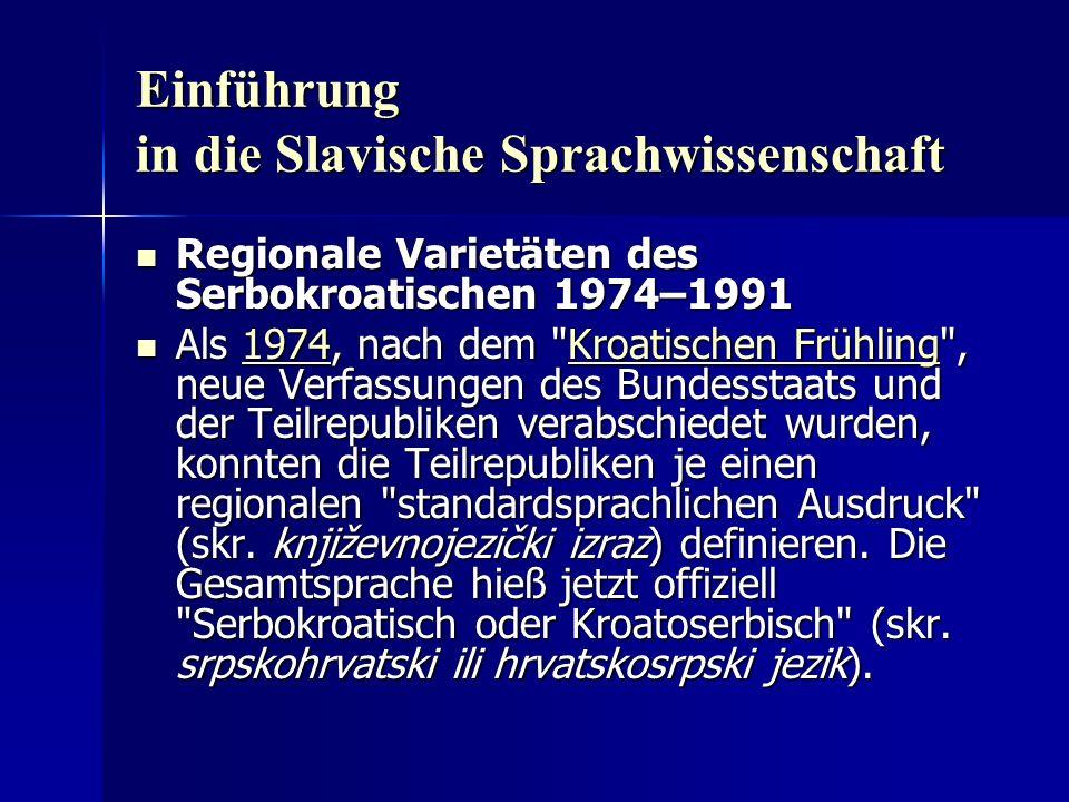 Einführung in die Slavische Sprachwissenschaft Regionale Varietäten des Serbokroatischen 1974–1991 Regionale Varietäten des Serbokroatischen 1974–1991 Als 1974, nach dem Kroatischen Frühling , neue Verfassungen des Bundesstaats und der Teilrepubliken verabschiedet wurden, konnten die Teilrepubliken je einen regionalen standardsprachlichen Ausdruck (skr.
