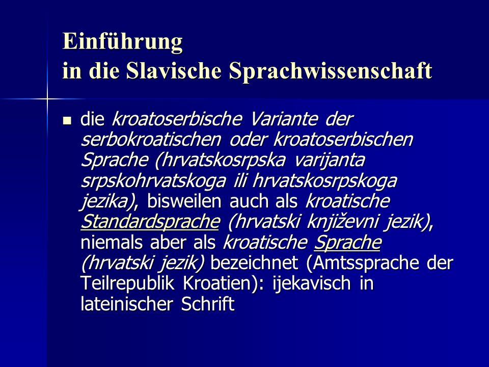 Einführung in die Slavische Sprachwissenschaft die kroatoserbische Variante der serbokroatischen oder kroatoserbischen Sprache (hrvatskosrpska varijanta srpskohrvatskoga ili hrvatskosrpskoga jezika), bisweilen auch als kroatische Standardsprache (hrvatski književni jezik), niemals aber als kroatische Sprache (hrvatski jezik) bezeichnet (Amtssprache der Teilrepublik Kroatien): ijekavisch in lateinischer Schrift die kroatoserbische Variante der serbokroatischen oder kroatoserbischen Sprache (hrvatskosrpska varijanta srpskohrvatskoga ili hrvatskosrpskoga jezika), bisweilen auch als kroatische Standardsprache (hrvatski književni jezik), niemals aber als kroatische Sprache (hrvatski jezik) bezeichnet (Amtssprache der Teilrepublik Kroatien): ijekavisch in lateinischer Schrift StandardspracheSprache StandardspracheSprache
