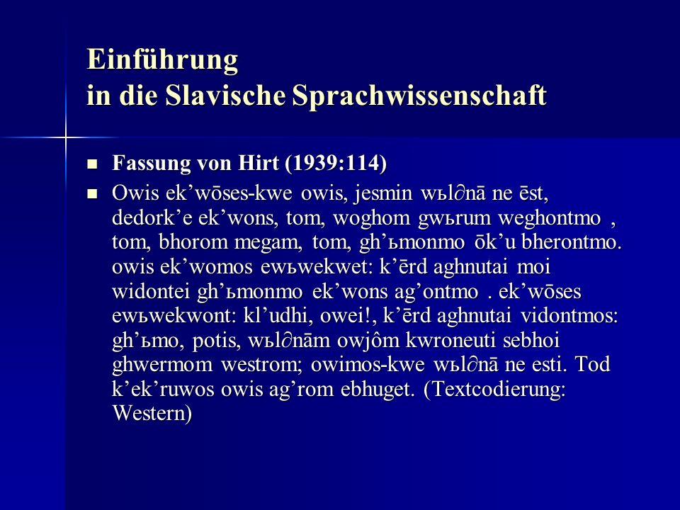 Einführung in die Slavische Sprachwissenschaft Fassung von Hirt (1939:114) Fassung von Hirt (1939:114) Owis ekwōses-kwe owis, jesmin wьlnā ne ēst, dedorke ekwons, tom, woghom gwьrum weghontmo, tom, bhorom megam, tom, ghьmonmo ōku bherontmo.