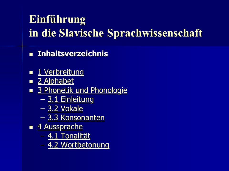 Einführung in die Slavische Sprachwissenschaft Inhaltsverzeichnis Inhaltsverzeichnis 1 Verbreitung 1 Verbreitung 1 Verbreitung 1 Verbreitung 2 Alphabet 2 Alphabet 2 Alphabet 2 Alphabet 3 Phonetik und Phonologie 3 Phonetik und Phonologie 3 Phonetik und Phonologie 3 Phonetik und Phonologie –3.1 Einleitung 3.1 Einleitung3.1 Einleitung –3.2 Vokale 3.2 Vokale3.2 Vokale –3.3 Konsonanten 3.3 Konsonanten3.3 Konsonanten 4 Aussprache 4 Aussprache 4 Aussprache 4 Aussprache –4.1 Tonalität 4.1 Tonalität4.1 Tonalität –4.2 Wortbetonung 4.2 Wortbetonung4.2 Wortbetonung