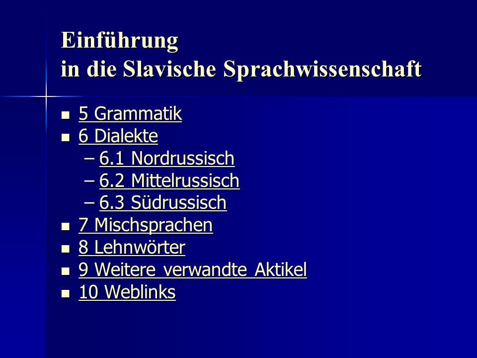 Einführung in die Slavische Sprachwissenschaft 5 Grammatik 5 Grammatik 5 Grammatik 5 Grammatik 6 Dialekte 6 Dialekte 6 Dialekte 6 Dialekte –6.1 Nordrussisch 6.1 Nordrussisch6.1 Nordrussisch –6.2 Mittelrussisch 6.2 Mittelrussisch6.2 Mittelrussisch –6.3 Südrussisch 6.3 Südrussisch6.3 Südrussisch 7 Mischsprachen 7 Mischsprachen 7 Mischsprachen 7 Mischsprachen 8 Lehnwörter 8 Lehnwörter 8 Lehnwörter 8 Lehnwörter 9 Weitere verwandte Aktikel 9 Weitere verwandte Aktikel 9 Weitere verwandte Aktikel 9 Weitere verwandte Aktikel 10 Weblinks 10 Weblinks 10 Weblinks 10 Weblinks