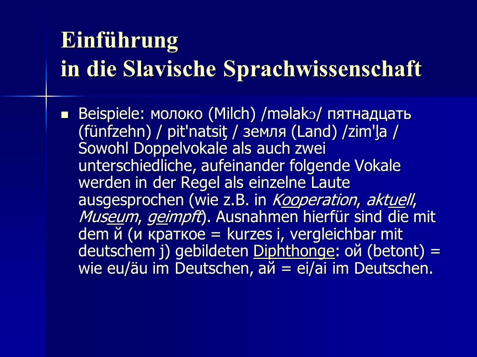 Einführung in die Slavische Sprachwissenschaft Beispiele: молоко (Milch) /məlak ɔ / пятнадцать (fünfzehn) / pit natsiţ / земля (Land) /zim ļa / Sowohl Doppelvokale als auch zwei unterschiedliche, aufeinander folgende Vokale werden in der Regel als einzelne Laute ausgesprochen (wie z.B.