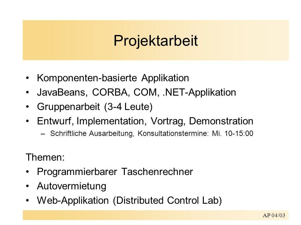 AP 04/03 Projektarbeit Komponenten-basierte Applikation JavaBeans, CORBA, COM,.NET-Applikation Gruppenarbeit (3-4 Leute) Entwurf, Implementation, Vort