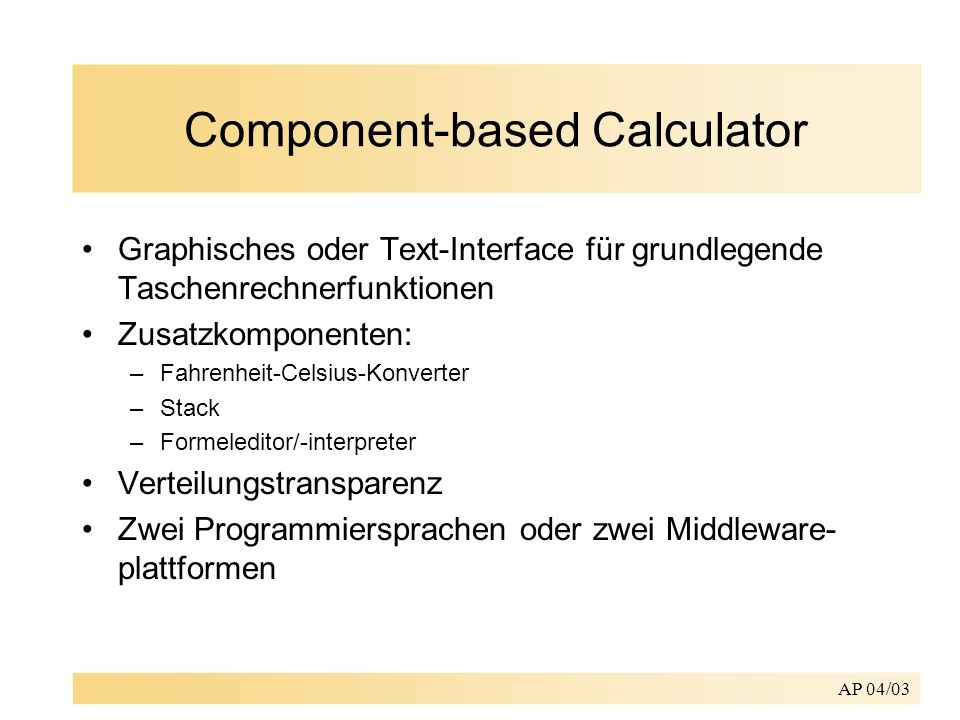 AP 04/03 Component-based Calculator Graphisches oder Text-Interface für grundlegende Taschenrechnerfunktionen Zusatzkomponenten: –Fahrenheit-Celsius-K
