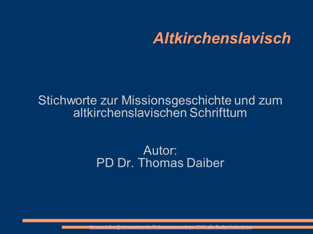 thomas.daiber@uni-potsdam.de, Vorlesungsmanuskript 2006, alle Rechte beim Autor Altkirchenslavisch Stichworte zur Missionsgeschichte und zum altkirche