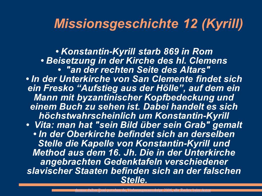 thomas.daiber@uni-potsdam.de, Vorlesungsmanuskript 2006, alle Rechte beim Autor Missionsgeschichte 12 (Kyrill) Konstantin-Kyrill starb 869 in Rom Beis