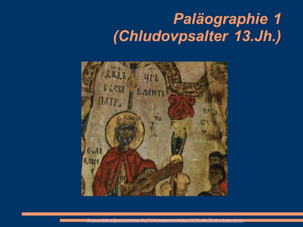 thomas.daiber@uni-potsdam.de, Vorlesungsmanuskript 2006, alle Rechte beim Autor Paläographie 1 (Chludovpsalter 13.Jh.)