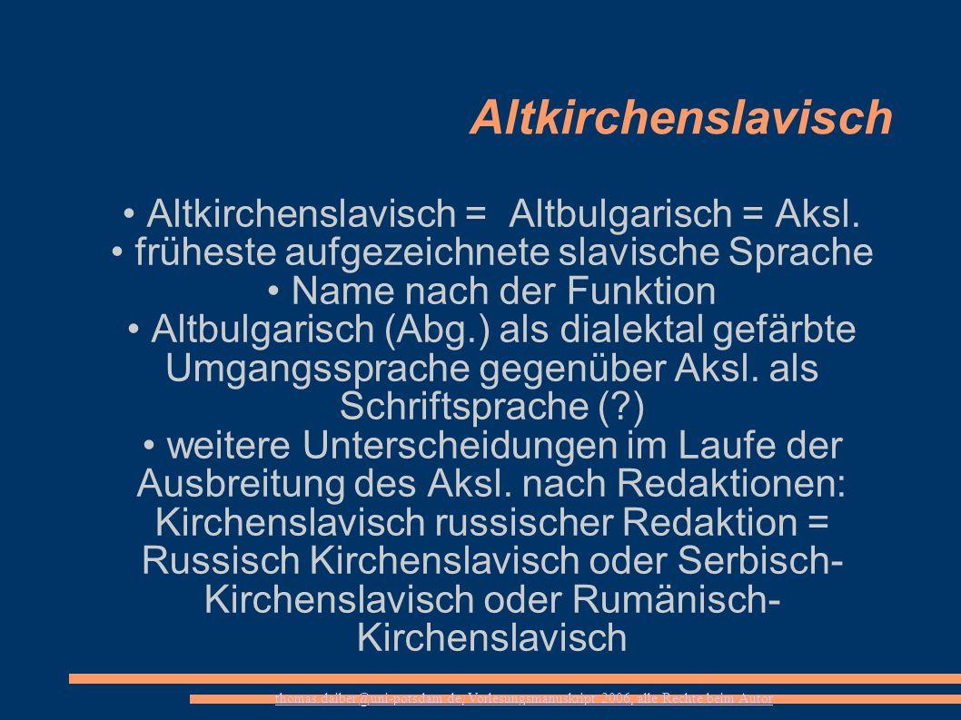 thomas.daiber@uni-potsdam.de, Vorlesungsmanuskript 2006, alle Rechte beim Autor Altkirchenslavisch Altkirchenslavisch = Altbulgarisch = Aksl. früheste