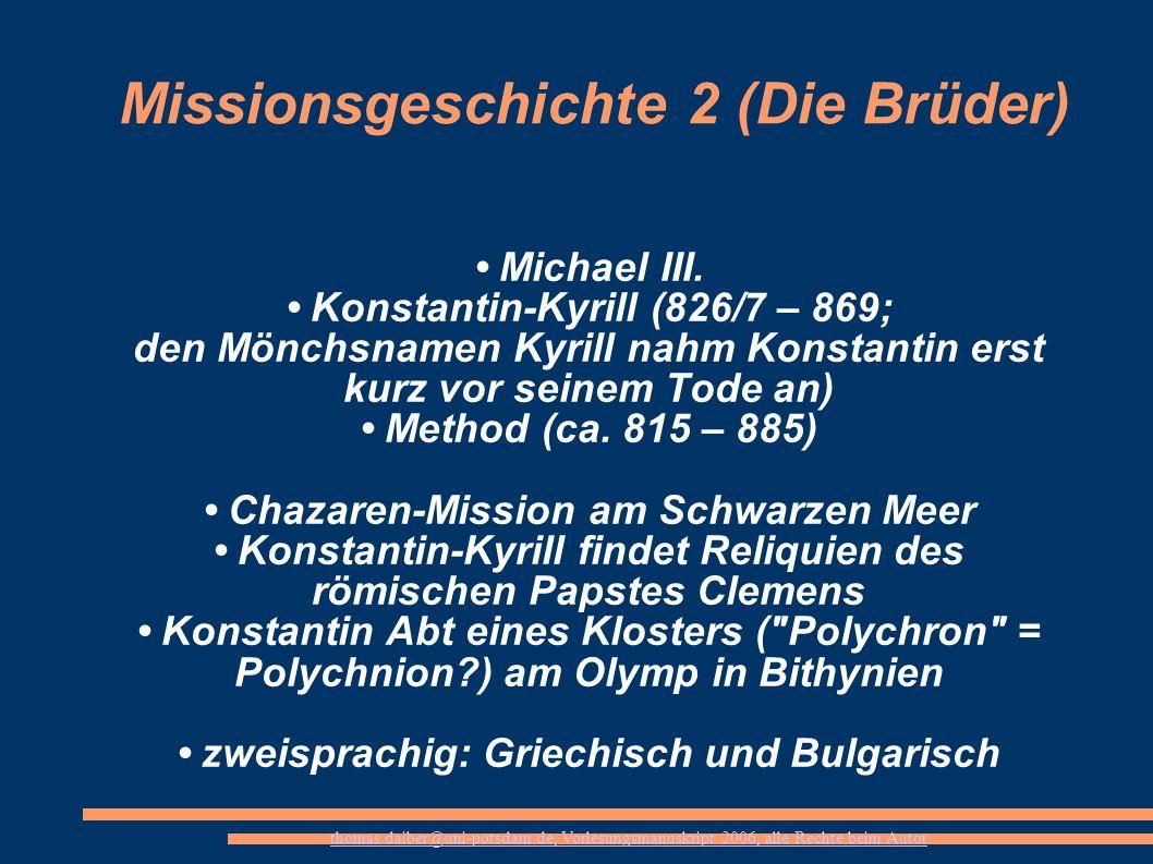 thomas.daiber@uni-potsdam.de, Vorlesungsmanuskript 2006, alle Rechte beim Autor Missionsgeschichte 2 (Die Brüder) Michael III. Konstantin-Kyrill (826/