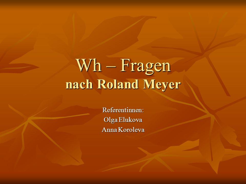 Wh – Fragen nach Roland Meyer Referentinnen: Olga Elukova Anna Koroleva