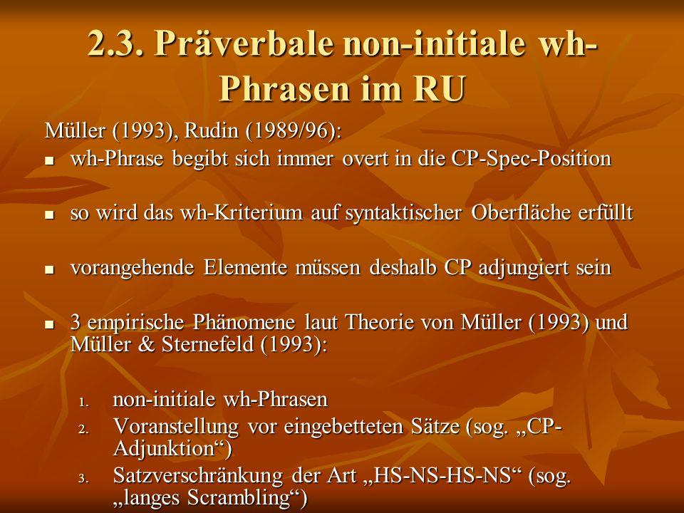 2.3. Präverbale non-initiale wh- Phrasen im RU Müller (1993), Rudin (1989/96): wh-Phrase begibt sich immer overt in die CP-Spec-Position wh-Phrase beg