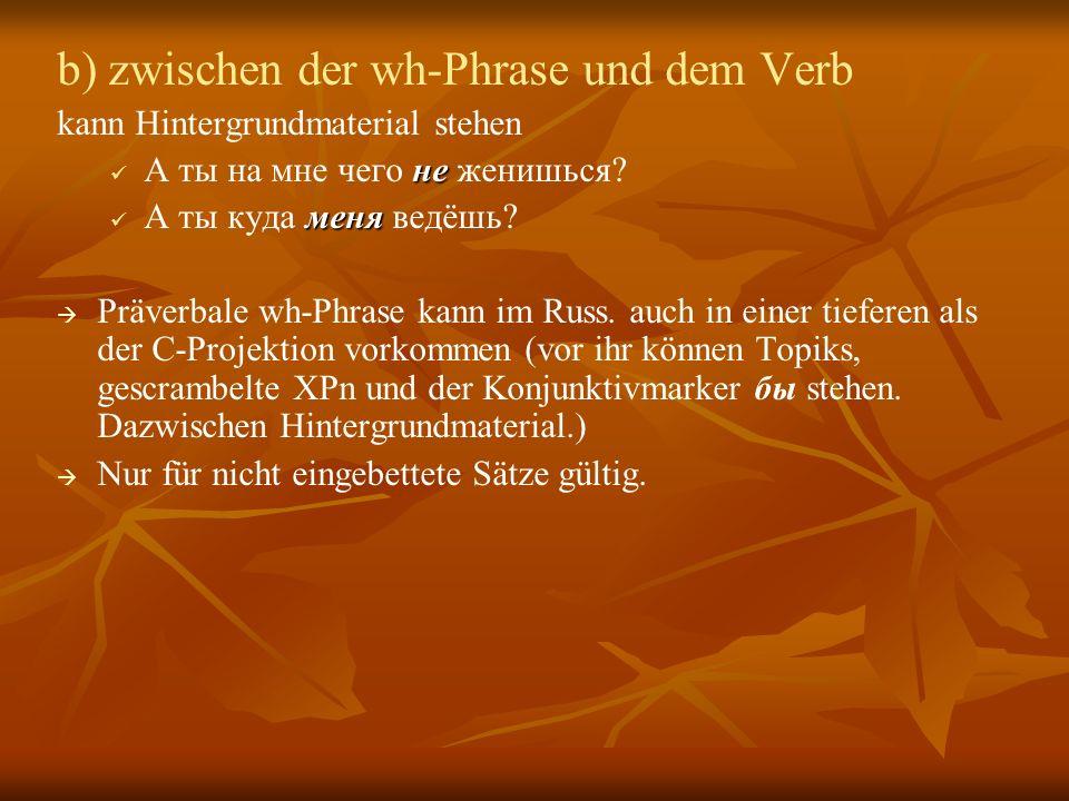 b) zwischen der wh-Phrase und dem Verb kann Hintergrundmaterial stehen не А ты на мне чего не женишься.