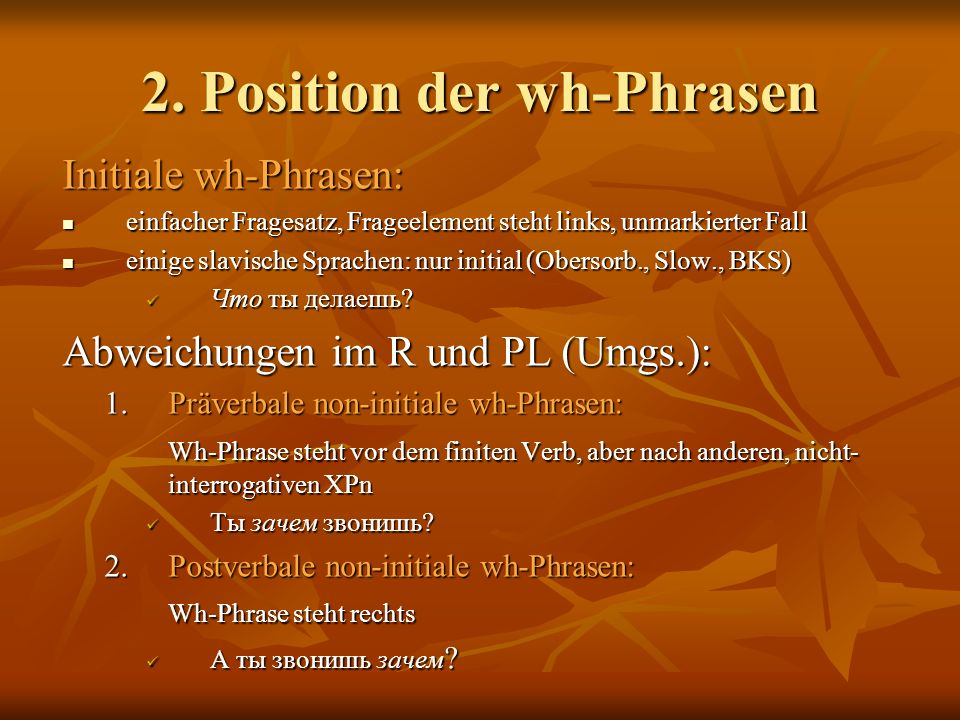 2. Position der wh-Phrasen Initiale wh-Phrasen: einfacher Fragesatz, Frageelement steht links, unmarkierter Fall einfacher Fragesatz, Frageelement ste