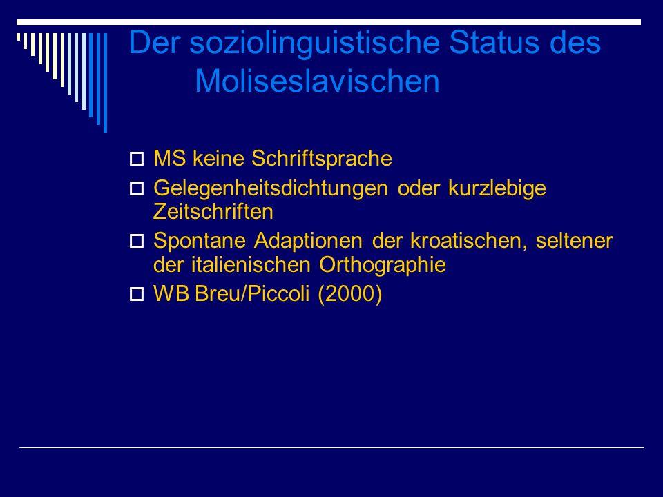 Der soziolinguistische Status des Moliseslavischen MS keine Schriftsprache Gelegenheitsdichtungen oder kurzlebige Zeitschriften Spontane Adaptionen der kroatischen, seltener der italienischen Orthographie WB Breu/Piccoli (2000)