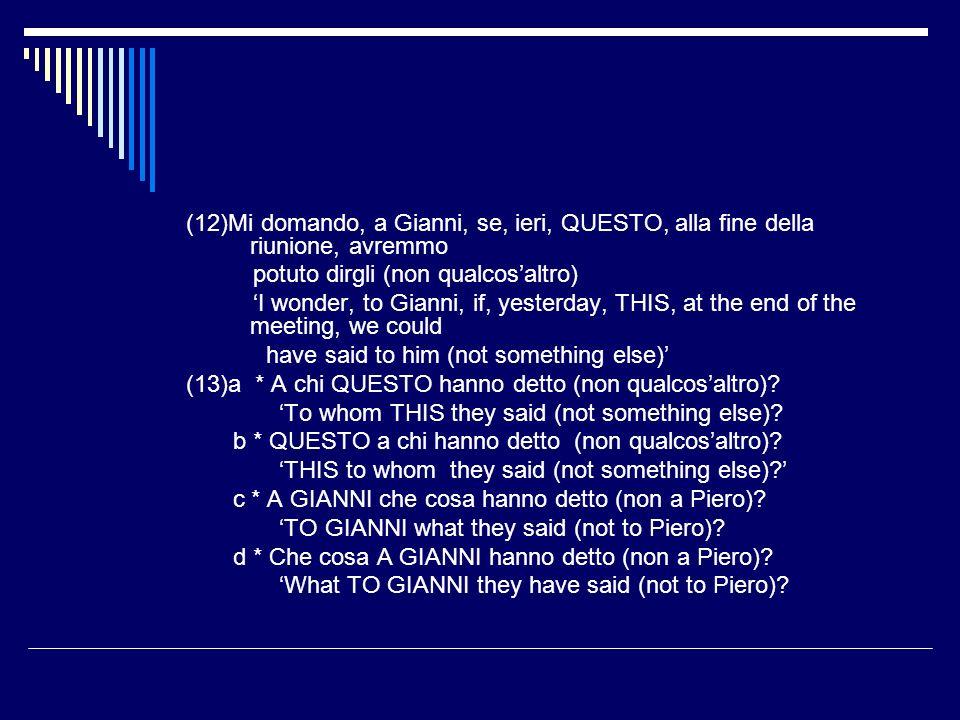 (12)Mi domando, a Gianni, se, ieri, QUESTO, alla fine della riunione, avremmo potuto dirgli (non qualcosaltro) I wonder, to Gianni, if, yesterday, THIS, at the end of the meeting, we could have said to him (not something else) (13)a * A chi QUESTO hanno detto (non qualcosaltro).