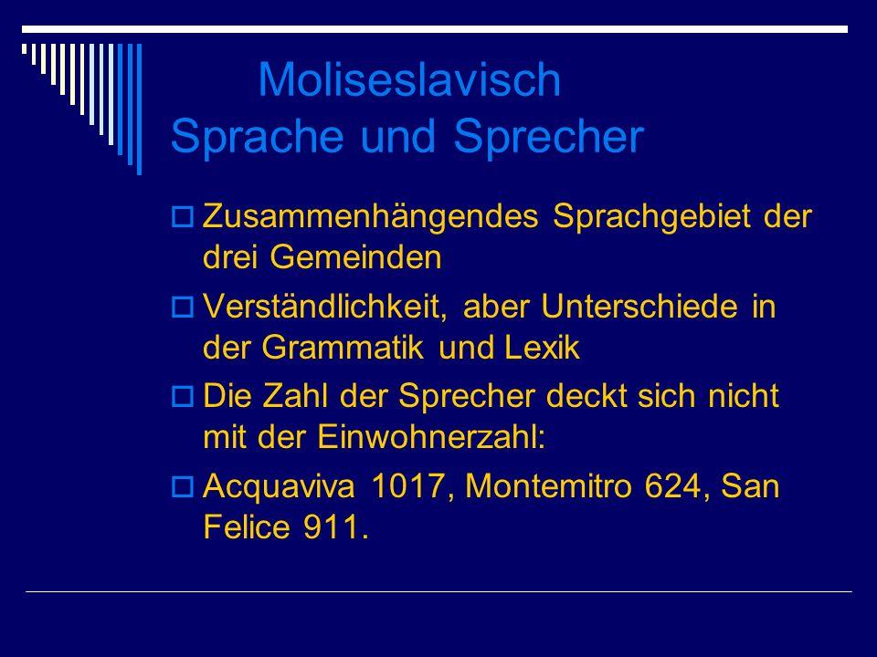 Moliseslavisch Sprache und Sprecher Zusammenhängendes Sprachgebiet der drei Gemeinden Verständlichkeit, aber Unterschiede in der Grammatik und Lexik Die Zahl der Sprecher deckt sich nicht mit der Einwohnerzahl: Acquaviva 1017, Montemitro 624, San Felice 911.