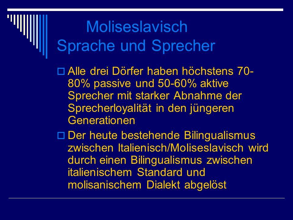 Moliseslavisch Sprache und Sprecher Alle drei Dörfer haben höchstens 70- 80% passive und 50-60% aktive Sprecher mit starker Abnahme der Sprecherloyalität in den jüngeren Generationen Der heute bestehende Bilingualismus zwischen Italienisch/Moliseslavisch wird durch einen Bilingualismus zwischen italienischem Standard und molisanischem Dialekt abgelöst