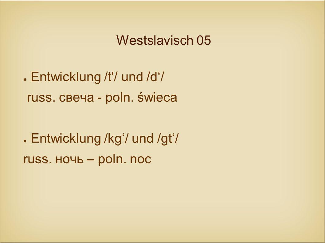 Westslavisch 05 Entwicklung /t'/ und /d/ russ. свеча - poln. świeca Entwicklung /kg/ und /gt/ russ. ночь – poln. noc