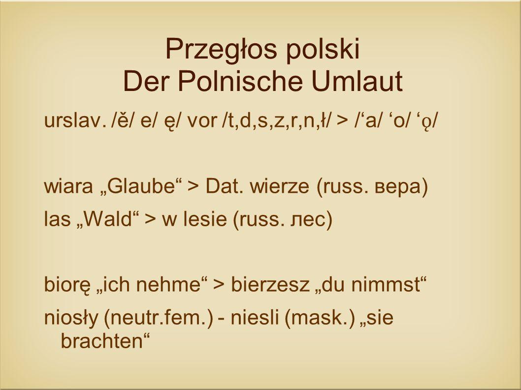 Przegłos polski Der Polnische Umlaut urslav. /ě/ e/ ę/ vor /t,d,s,z,r,n,ł/ > /a/ o/ ǫ / wiara Glaube > Dat. wierze (russ. вера) las Wald > w lesie (ru