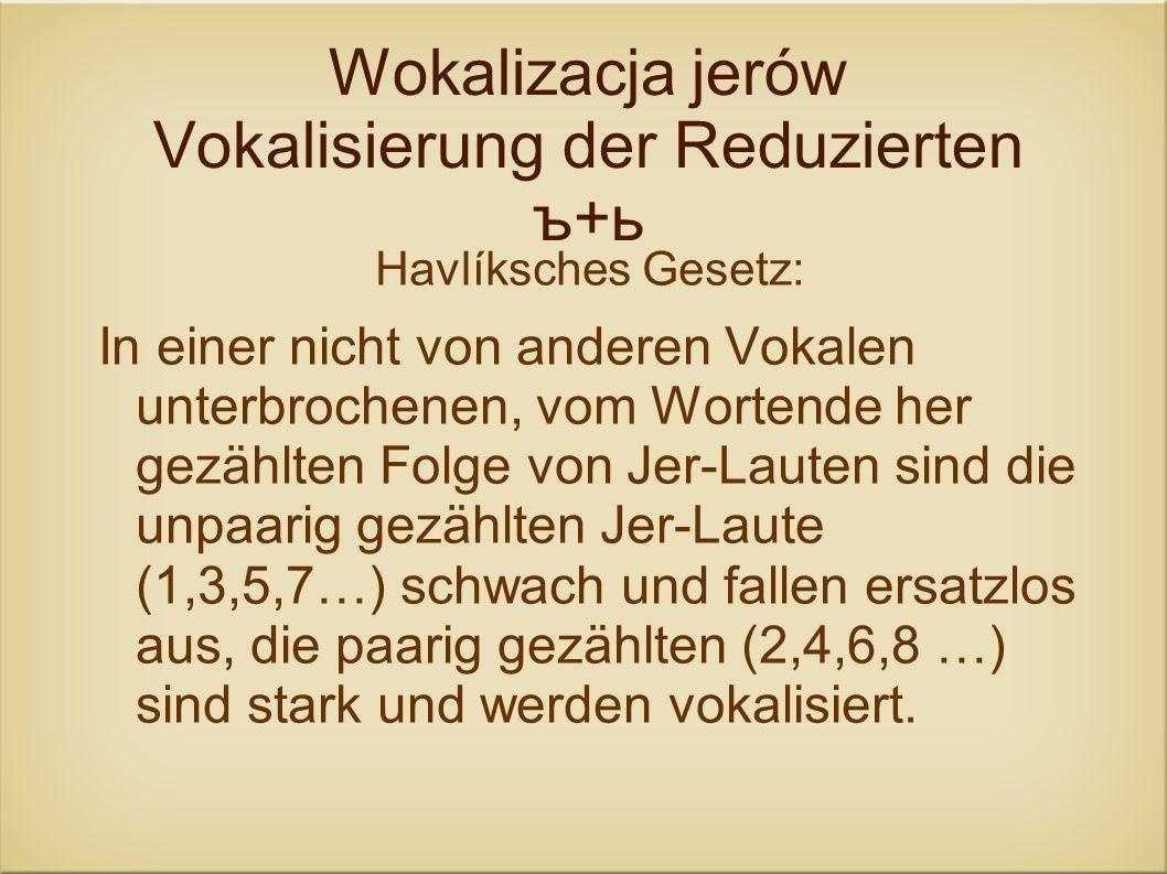 Wokalizacja jerów Vokalisierung der Reduzierten ъ+ь Havlíksches Gesetz: In einer nicht von anderen Vokalen unterbrochenen, vom Wortende her gezählten