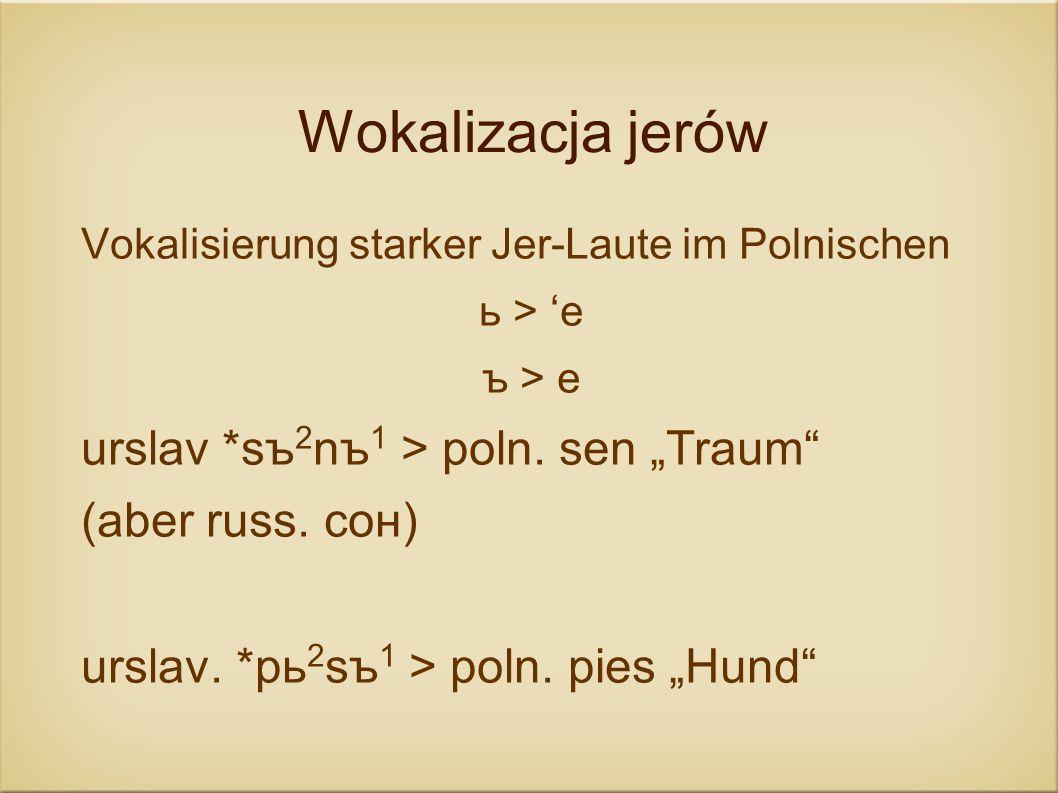 Wokalizacja jerów Vokalisierung starker Jer-Laute im Polnischen ь > e ъ > e urslav *sъ 2 nъ 1 > poln. sen Traum (aber russ. сон) urslav. *pь 2 sъ 1 >