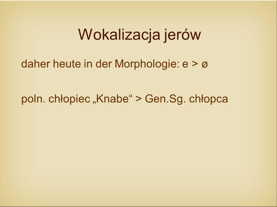 Wokalizacja jerów daher heute in der Morphologie: e > ø poln. chłopiec Knabe > Gen.Sg. chłopca