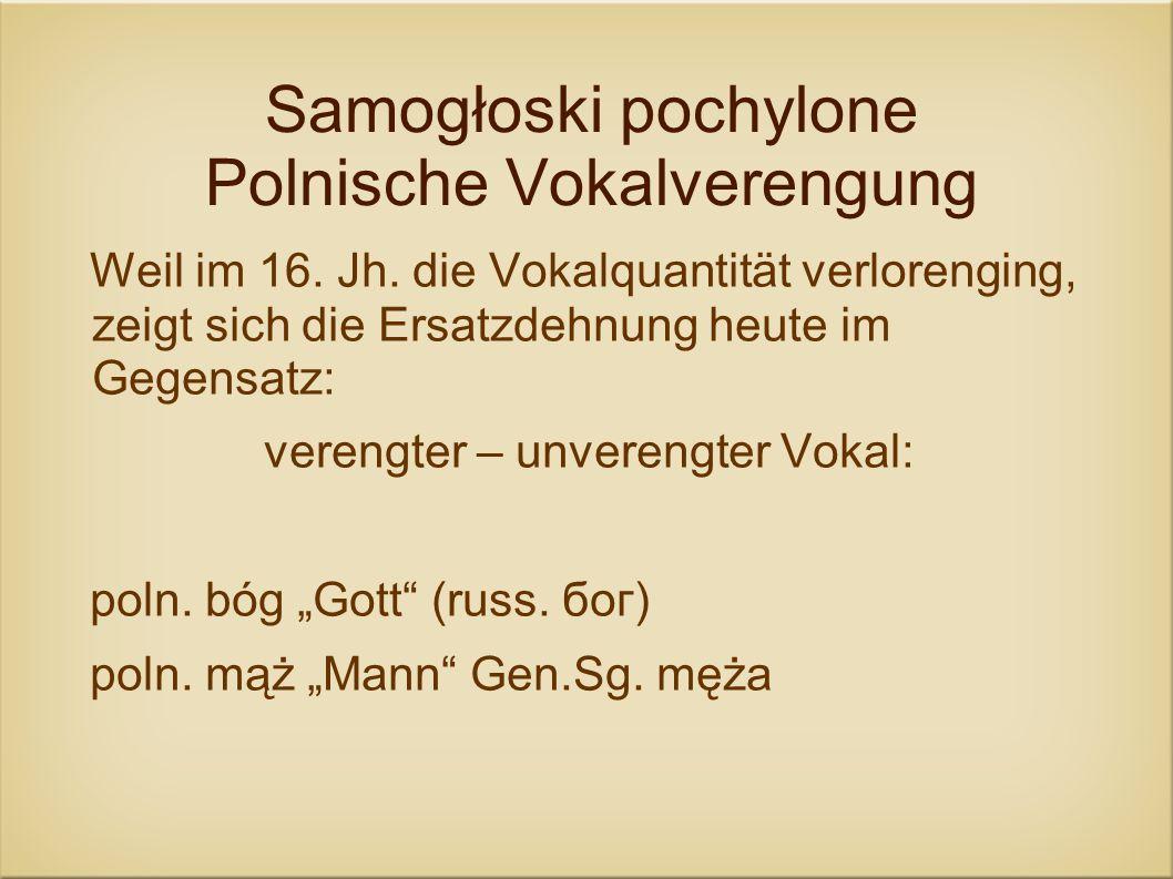 Samogłoski pochylone Polnische Vokalverengung Weil im 16. Jh. die Vokalquantität verlorenging, zeigt sich die Ersatzdehnung heute im Gegensatz: vereng