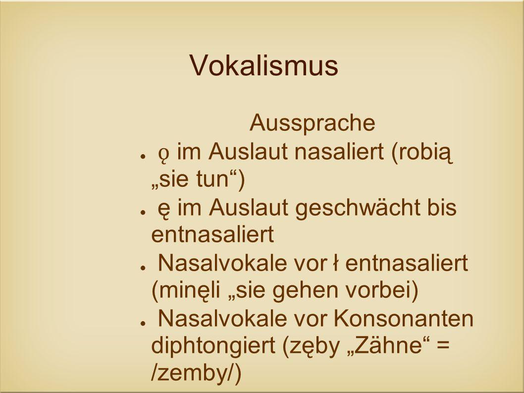 Vokalismus Aussprache ǫ im Auslaut nasaliert (robią sie tun) ę im Auslaut geschwächt bis entnasaliert Nasalvokale vor ł entnasaliert (minęli sie gehen