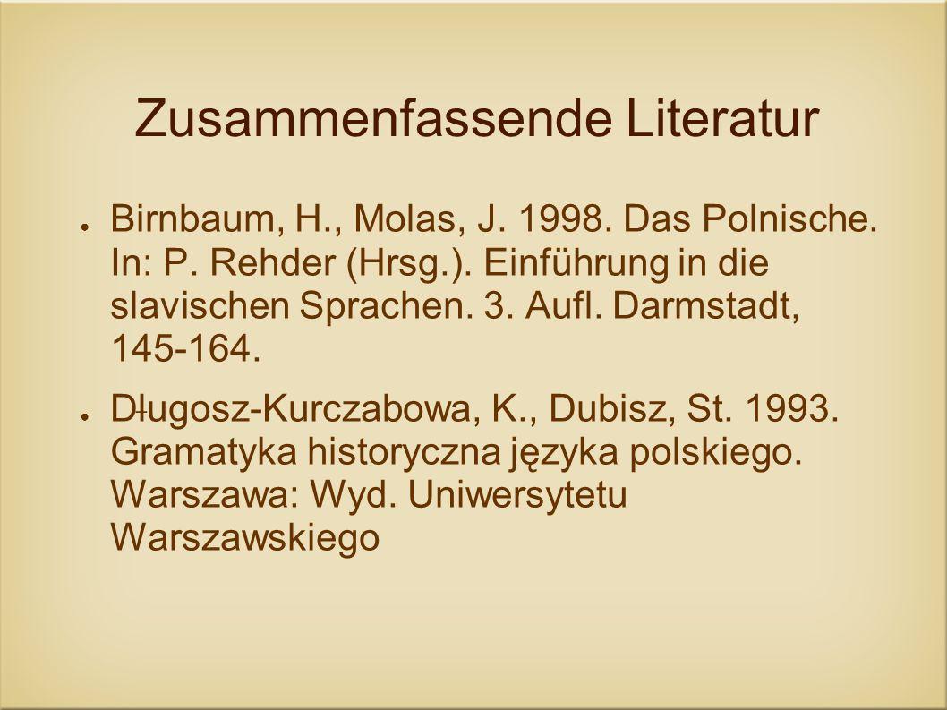 Zusammenfassende Literatur Birnbaum, H., Molas, J. 1998. Das Polnische. In: P. Rehder (Hrsg.). Einführung in die slavischen Sprachen. 3. Aufl. Darmsta
