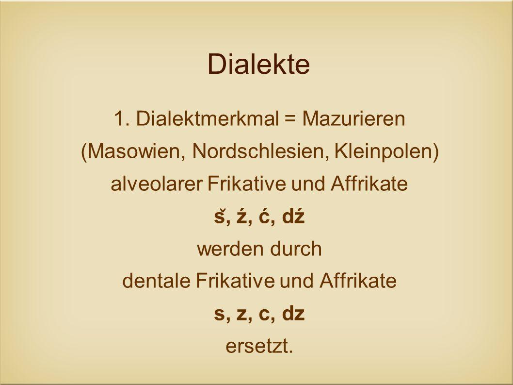 Dialekte 1. Dialektmerkmal = Mazurieren (Masowien, Nordschlesien, Kleinpolen) alveolarer Frikative und Affrikate s ̌, ź, ć, dź werden durch dentale Fr