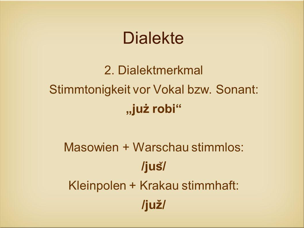Dialekte 2. Dialektmerkmal Stimmtonigkeit vor Vokal bzw. Sonant: już robi Masowien + Warschau stimmlos: /jus ̌ / Kleinpolen + Krakau stimmhaft: /juž/