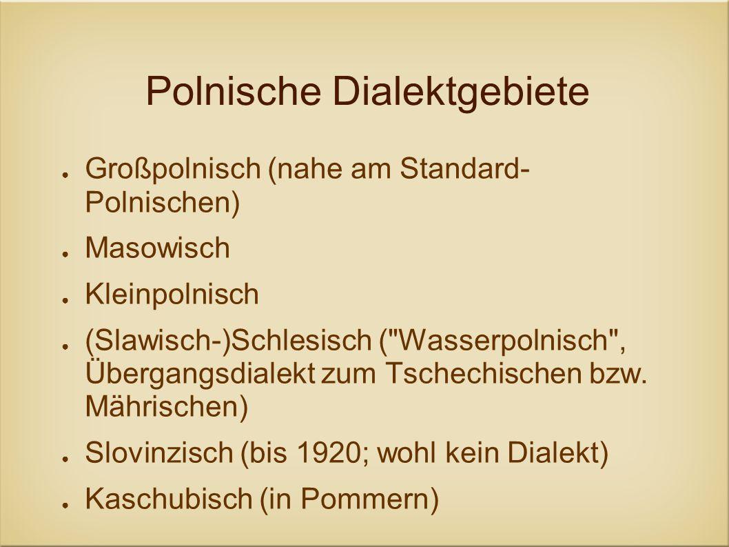Polnische Dialektgebiete Großpolnisch (nahe am Standard- Polnischen) Masowisch Kleinpolnisch (Slawisch-)Schlesisch (