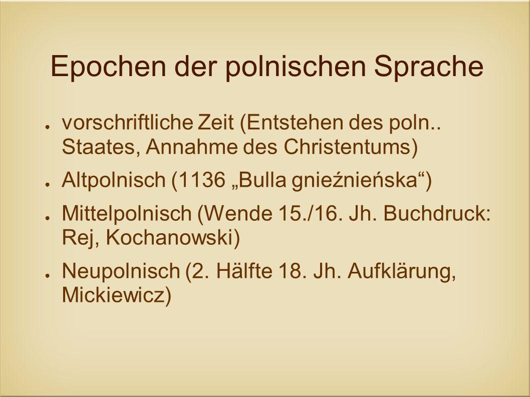 Epochen der polnischen Sprache vorschriftliche Zeit (Entstehen des poln.. Staates, Annahme des Christentums) Altpolnisch (1136 Bulla gnieźnieńska) Mit